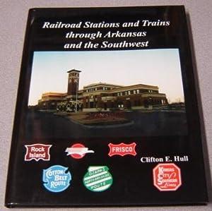Railroad Stations And Trains Through Arkansas And: Hull, Clifton E.