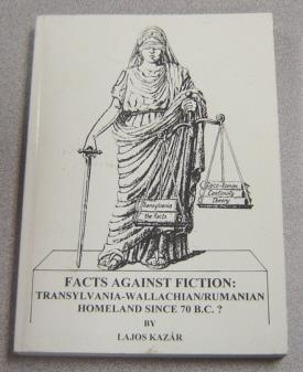 Facts Against Fiction: Transylvania-Wallachian/Rumanian Homeland Since 70 B.C.?: Kazar, Lajos;...