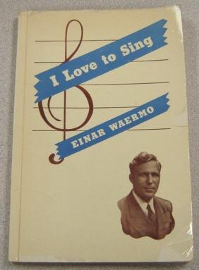 I Love To Sing: Life Experiences Of: Waermo, Einar