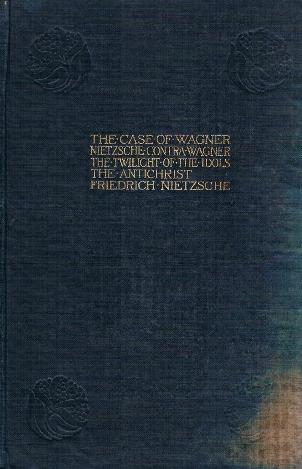 The Case of Wagner. Nietzsche Contra Wagner. The Twilight of the Idols. The Antichrist Nietzsche, Friedrich Good Hardcover Some marks and wear of cloth on both covers. Please contact me if you require further information, scans e.t.c.