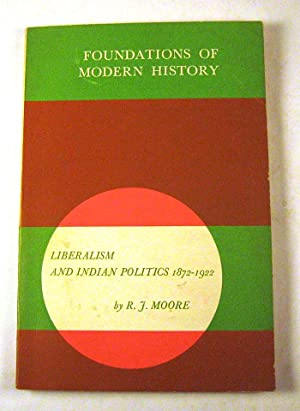 Liberalism and Indian Politics: 1872-1922,: R. J Moore