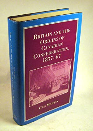 Britain and the Origins of Canadian Confederation, 1837-67: Ged Martin