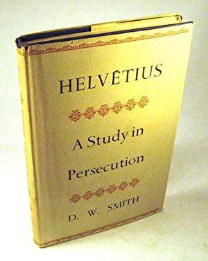 Helvetius. A Study in Persecution: D.W. Smith