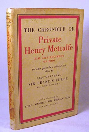 The Chronicle of Private Henry Metcalfe. H.M. 32nd Regiment of Foot: Sir Francis Tuker