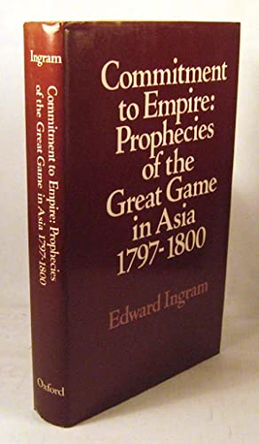 Commitment to Empire: Prophecies of the Great Game in Asia, 1797-1800: Ingram, Edward