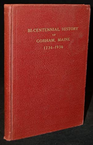 BI-CENTENNIAL HISTORY OF GORHAM, MAINE 1736-1936: AN ACCOUNT OF THE ANNIVERSARY CELEBRATION OF THE ...