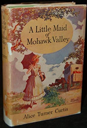 A LITTLE MAID OF MOHAWK VALLEY: Alice Turner Curtis (author)
