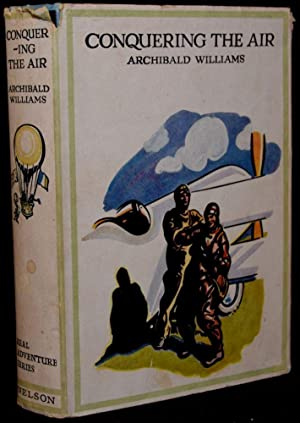 CONQUERING THE AIR: THE ROMANCE OF THE DEVELOPMENT AND USE OF AIRCRAFT: Archibald Williams