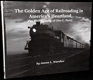 THE GOLDEN AGE OF RAILROADING IN AMERICA';S HEARTLAND: THE PHOTOGRAPHY OF OTTO C. PERRY: James...