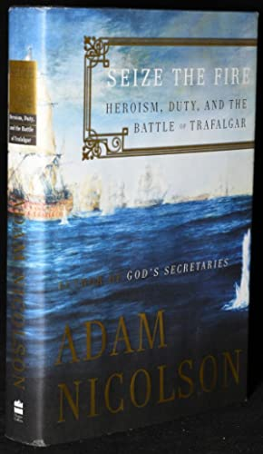 SEIZE THE FIRE. HEROISM, DUTY, AND THE BATTLE OF TRAFALGAR. (Signed): Adam Nicolson