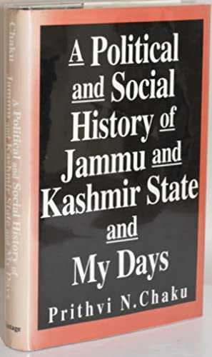 A POLITICAL AND SOCIAL HISTORY OF JAMMU AND KASHMIR STATE AND MY DAYS: Chaku, Prithvi N.
