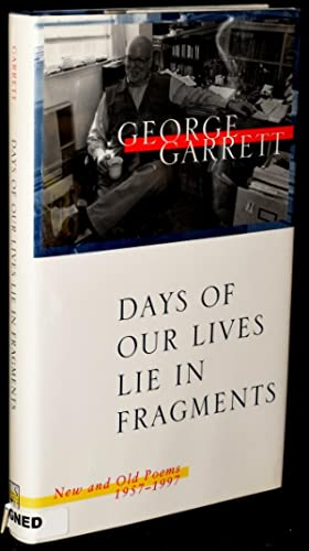 DAYS OF OUR LIVES LIE IN FRAGMENTS: New and Old Poems 1957 - 1997: Garrett, George