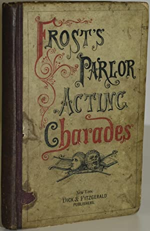PARLOR ACTING CHARADES, INTENDED SOLELY FOR PERFORMANCE IN THE DRAWING ROOM, AND REQUIRING NO EXP...