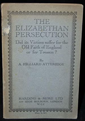 THE ELIZABETHAN PERSECUTION: DID ITS VICTIMS SUFFER FOR THE OLD FAITH OF ENGLAND OR FOR TREASON: A....