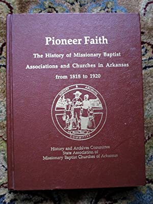 PIONEER FAITH : History of BAPTISTS in ARKANSAS 1818 to 1920 Rich in GENEALOGY