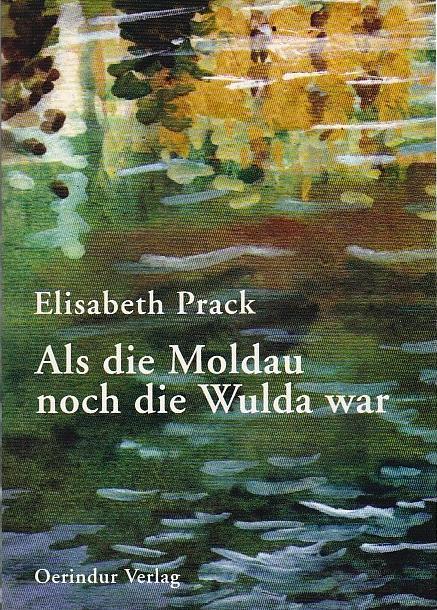 Als die Moldau noch die Wulda war Erinnnerungen - Prack Elisabeth