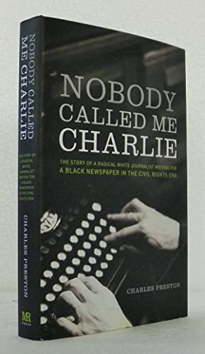 Nobody Called Me Charlie: The Story of a Radical White Journalist Writing for a Black Newspaper i...