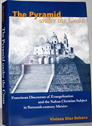 The Pyramid Under The Cross: Franciscan Discourses Of Evangelization And The Nahua Christian Subj...