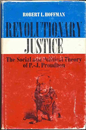 Revolutionary Justice The Social and Political Theory of P.-J. Proudhon: Hoffman, Robert L.