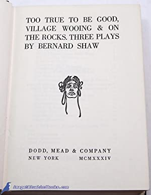 Too True to Be Good, Village Wooing and On the Rocks: Three Plays by Bernard Shaw: SHAW, [George] ...