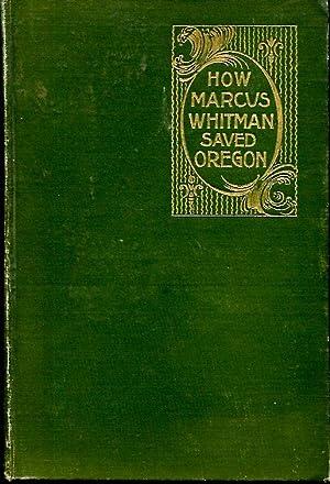 How Marcus Whitman Saved Oregon: a true: Nixon, Oliver W.