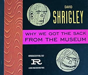 Why We Got the Sack from the Museum: Shrigley, David