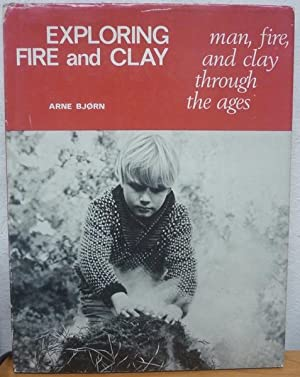 Exploring Fire and Clay: Man, Fire &: Bjorn, Anne