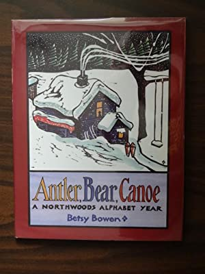Antler, Bear, Canoe : A Northwoods Alphabet Year *Signed: Bowen, Betsy