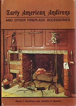 Early American Andirons and Other Fireplace Accessories: Kauffman, Henry J. ; Bowers, Quentin H.