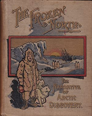 The Frozen North: The Story of North Polar Expeditions with Nordenskold, Nares, Greely, De Long, ...