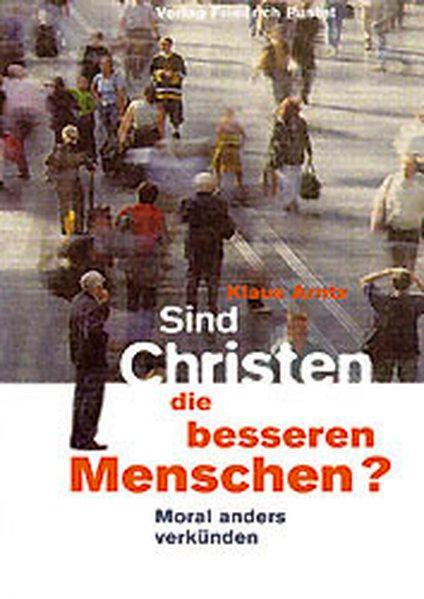 Sind Christen die besseren Menschen: Moral anders: Arntz, Klaus: