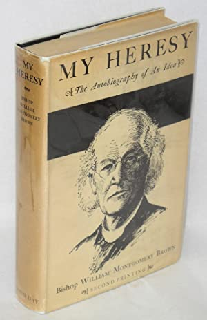 My heresy; the autobiography of an idea: Brown, William Montgomery