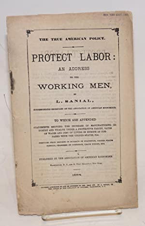 The true American policy. Protect labor: an address to the working men. To which are appended ...