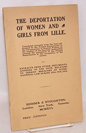 The deportation of women and girls from Lille; translated textually from the note addressed by the ...