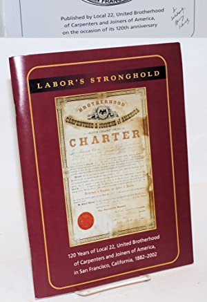 Labor's stronghold; 120 years of Local 22, United Brotherhood of Carpenters and Joiners of Americ...