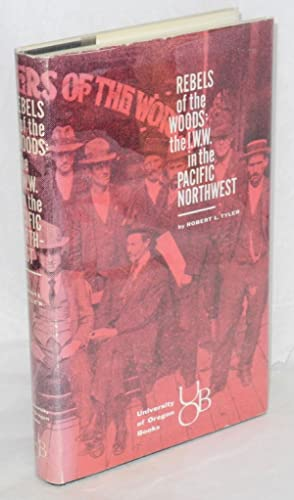 Rebels of the woods: the I.W.W. in the Pacific Northwest: Tyler, Robert L.