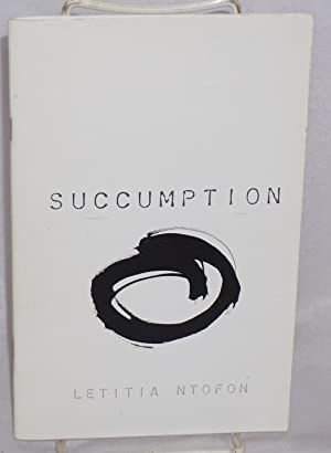 Succumption (n: the act of being consumed by one's own surrender): Ntofon, Letitia