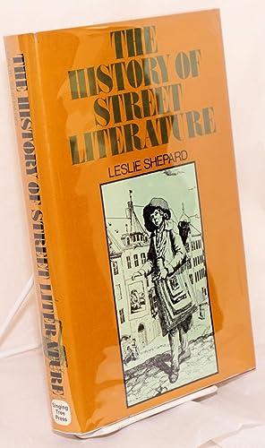 The history of street literature; the story of broadside ballads, chapbooks, proclamations, ...