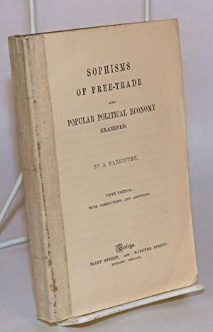 Sophisms of free-trade and popular political economy examined by a barrister. Fifth edition, with ...