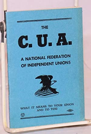 The C.U.A.: a national federation of independent unions. What it means to your union and to you: ...