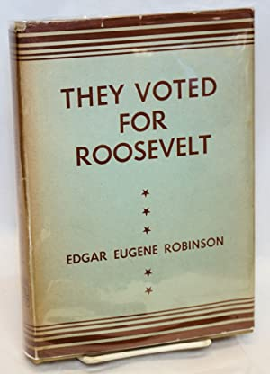 They voted for Roosevelt: the Presedential vote 1932 - 1944: Robinson, Edgar Eugene