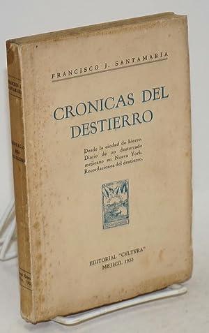 Cronicas del destierro: desde la ciudad de hierro. Diario de un desterrado mejicano en Nueva York. ...