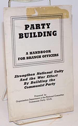 Party building; a handbook for branch officers. Strenghten national unity and the war effort by ...