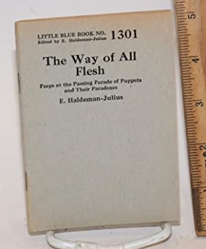 The way of all flesh. Peeps at the passing parade of puppets and their paradoxes: Haldeman-Julius, ...