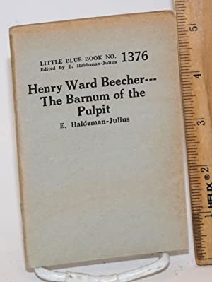 Henry Ward Beecher: the Barnum of the pulpit: Haldeman-Julius, E.