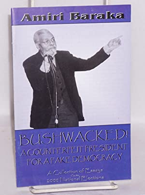 Bushwacked! A counterfeit president for a fake democracy. A collection of essays on the 2000 ...