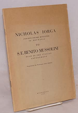 Nicholas Iorga, former Prime minister of Romania: to S.E. Benito Mussolini, head of the Italian ...