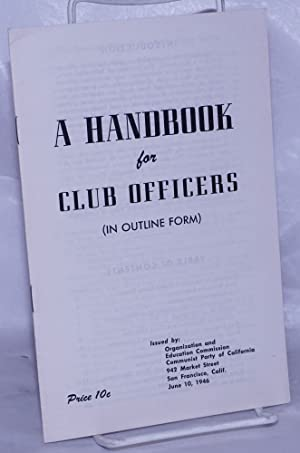 A handbook for club officers (in outline form): Communist Party of California. Organization and ...