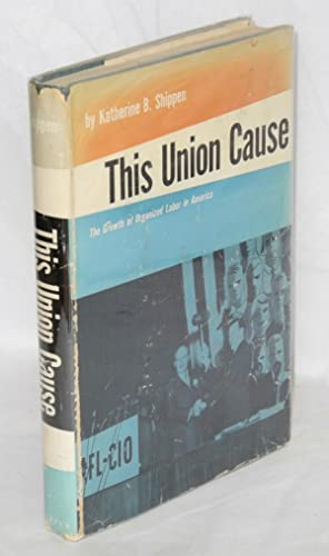 This union cause; the growth of organized labor in America: Shippen, Katherine B.