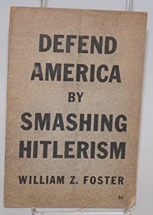 Defend America by smashing Hitlerism: Foster, William Z.